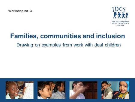 Families, communities and inclusion Drawing on examples from work with deaf children Workshop no. 3.