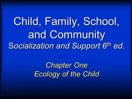 Child, Family, School, and Community Socialization and Support 6 th ed. Chapter One Ecology of the Child.