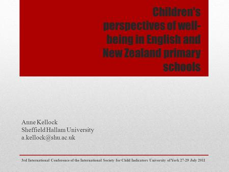 Children's perspectives of well- being in English and New Zealand primary schools Anne Kellock Sheffield Hallam University 3rd International.