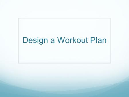 Design a Workout Plan. How do you start? Determine what type of program is right for you. Full body workouts Split routines How much time do you have.