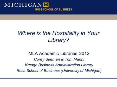 Where is the Hospitality in Your Library? MLA Academic Libraries 2012 Corey Seeman & Tom Marini Kresge Business Administration Library Ross School of Business.