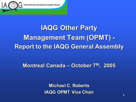 1 IAQG Other Party Management Team (OPMT) - Report to the IAQG General Assembly Montreal Canada – October 7 th, 2005 Michael C. Roberts IAQG OPMT Vice.