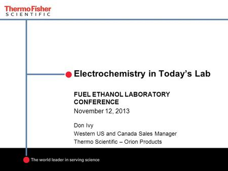 Electrochemistry in Today's Lab FUEL ETHANOL LABORATORY CONFERENCE November 12, 2013 Don Ivy Western US and Canada Sales Manager Thermo Scientific – Orion.