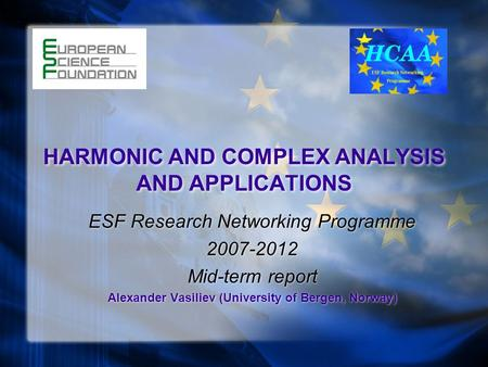 HARMONIC <strong>AND</strong> COMPLEX <strong>ANALYSIS</strong> <strong>AND</strong> APPLICATIONS ESF Research <strong>Networking</strong> Programme 2007-2012 Mid-term report Alexander Vasiliev (University of Bergen, Norway)
