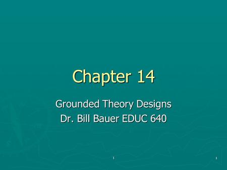 L1 Chapter 14 Grounded Theory Designs Dr. Bill Bauer EDUC 640.