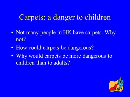 Carpets: a danger to children Not many people in HK have carpets. Why not? How could carpets be dangerous? Why would carpets be more dangerous to children.