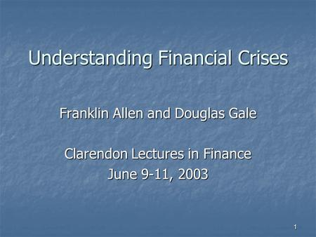 1 Understanding Financial Crises Franklin Allen and Douglas Gale Clarendon Lectures in Finance June 9-11, 2003.