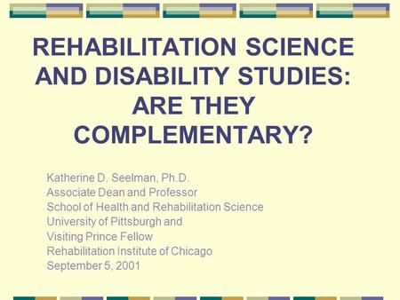 REHABILITATION SCIENCE AND DISABILITY STUDIES: ARE THEY COMPLEMENTARY? Katherine D. Seelman, Ph.D. Associate Dean and Professor School of Health and Rehabilitation.