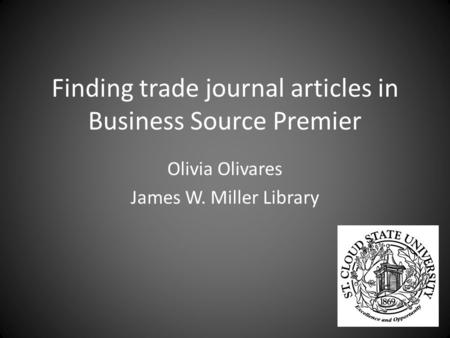 Finding trade journal articles in Business Source Premier Olivia Olivares James W. Miller Library.