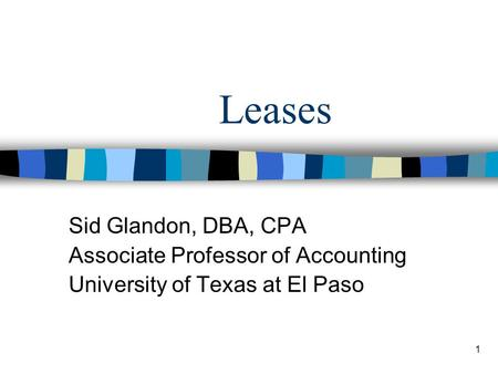 1 Leases Sid Glandon, DBA, CPA Associate Professor of Accounting University of Texas at El Paso.