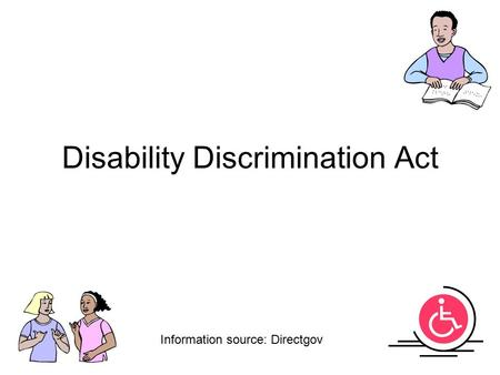 Disability Discrimination Act Information source: Directgov.