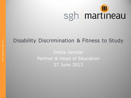 Www.sghmartineau.com Disability Discrimination & Fitness to Study Smita Jamdar Partner & Head of Education 27 June 2013.