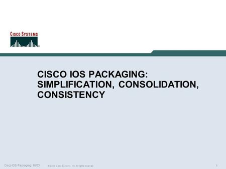 1 © 2003 Cisco Systems, Inc. All rights reserved. Cisco IOS Packaging, 10/03 CISCO IOS PACKAGING: SIMPLIFICATION, CONSOLIDATION, CONSISTENCY.