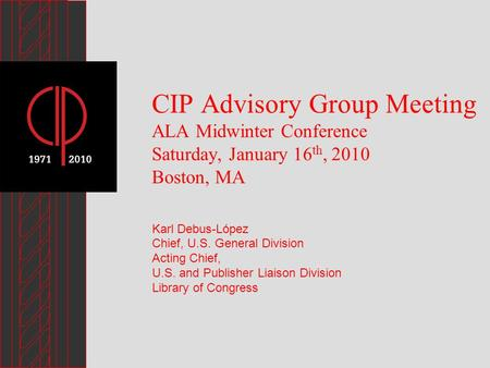 CIP Advisory Group Meeting ALA Midwinter Conference Saturday, January 16 th, 2010 Boston, MA Karl Debus-López Chief, U.S. General Division Acting Chief,