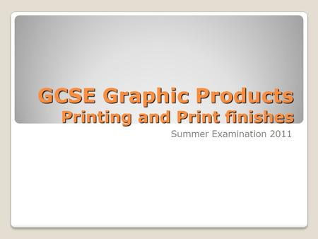 GCSE Graphic Products Printing and Print finishes Summer Examination 2011.