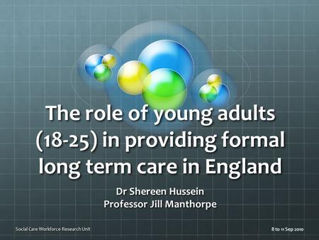 The role of young adults (18-25) in providing formal long term care in England Dr Shereen Hussein Professor Jill Manthorpe 8 to 11 Sep 2010Social Care.