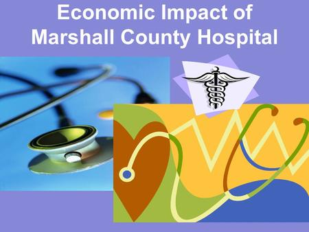 Economic Impact of Marshall County Hospital. KY Rural Health Works Program Eric A. Scorsone, Ph.D. UK Department of Agricultural Economics UK Cooperative.