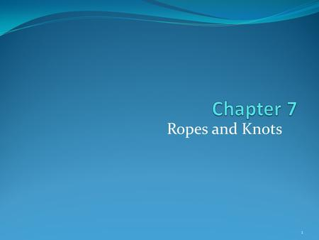 Ropes and Knots 1. Introduction Rope is one of the most important and routinely used tools in the fire service. In this chapter, you will learn: How to.