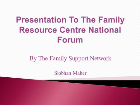 By The Family Support Network Siobhan Maher. Mission Statement The Family Support Network is a self help autonomous organisation that respects the lived.