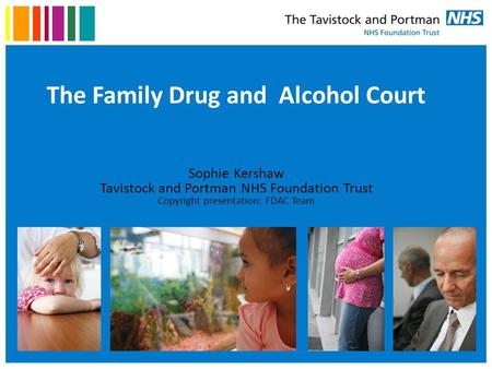 The Family Drug and Alcohol Court Sophie Kershaw Tavistock and Portman NHS Foundation Trust Copyright presentation: FDAC Team.