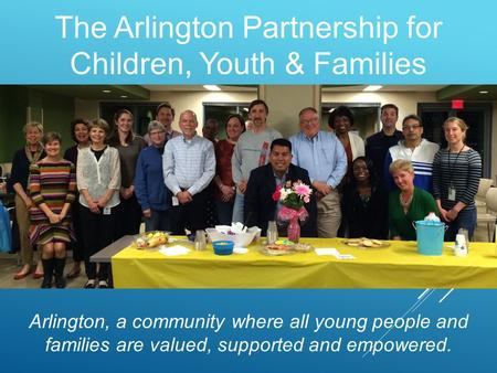 The Arlington Partnership for Children, Youth & Families Arlington, a community where all young people and families are valued, supported and empowered.