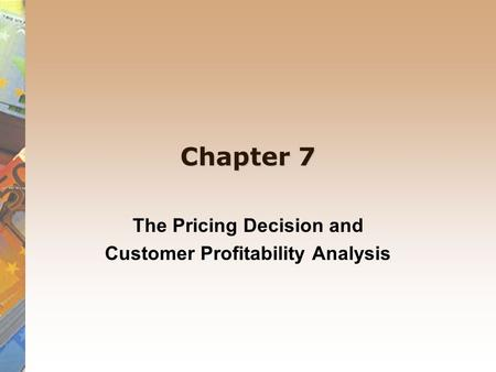 Chapter 7 The Pricing Decision and Customer Profitability Analysis.