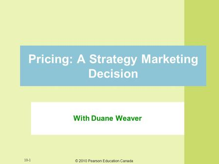 © 2010 Pearson Education Canada 10-1 Pricing: A Strategy Marketing Decision With Duane Weaver.