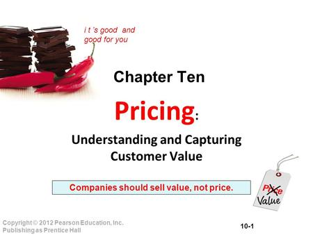 10-1 Copyright © 2012 Pearson Education, Inc. Publishing as Prentice Hall i t 's good and good for you Chapter Ten Pricing : Understanding and Capturing.