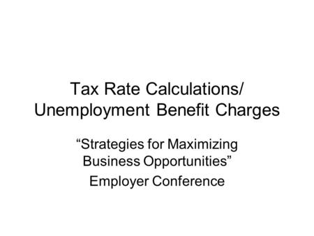 "Tax Rate Calculations/ Unemployment Benefit Charges ""Strategies for Maximizing Business Opportunities"" Employer Conference."