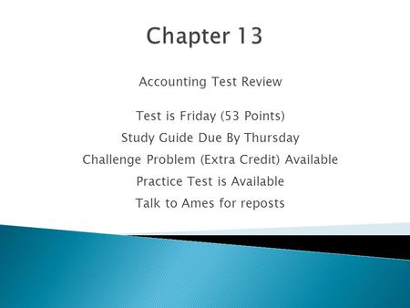 Accounting Test Review Test is Friday (53 Points) Study Guide Due By Thursday Challenge Problem (Extra Credit) Available Practice Test is Available Talk.