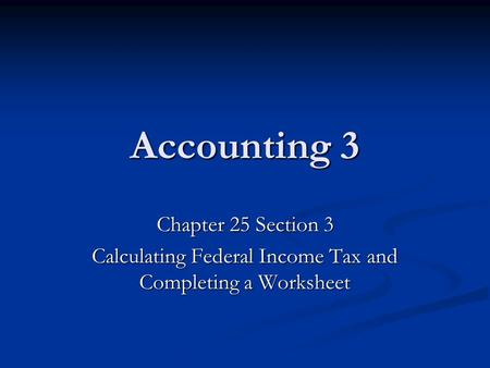 Accounting 3 Chapter 25 Section 3 Calculating Federal Income Tax and Completing a Worksheet.