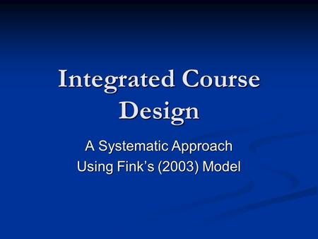 Integrated Course Design A Systematic Approach Using Fink's (2003) Model.