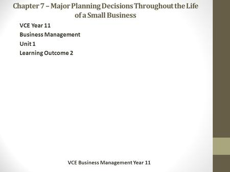 Chapter 7 – Major Planning Decisions Throughout the Life of a Small Business VCE Year 11 Business Management Unit 1 Learning Outcome 2 VCE Business Management.