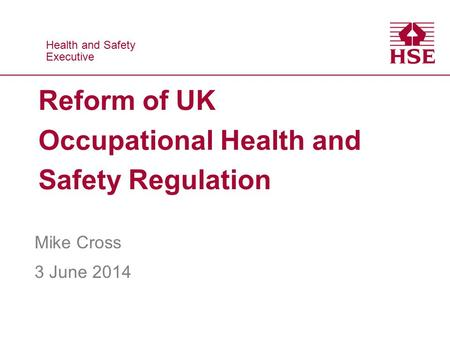 Health and Safety Executive Health and Safety Executive Reform of UK Occupational Health and Safety Regulation Mike Cross 3 June 2014.