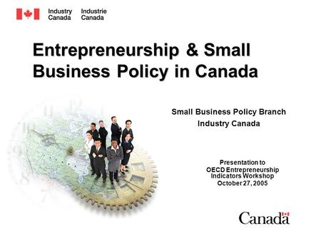Entrepreneurship & Small Business Policy in Canada Presentation to OECD Entrepreneurship Indicators Workshop October 27, 2005 Small Business Policy Branch.