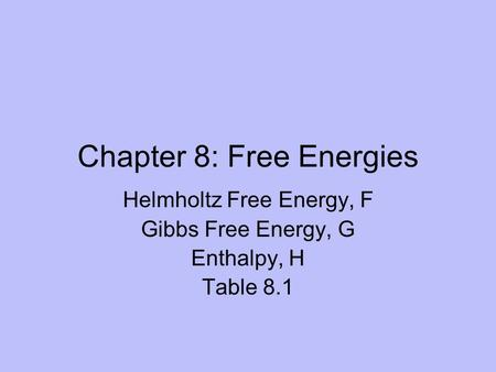 Chapter 8: Free Energies Helmholtz Free Energy, F Gibbs Free Energy, G Enthalpy, H Table 8.1.