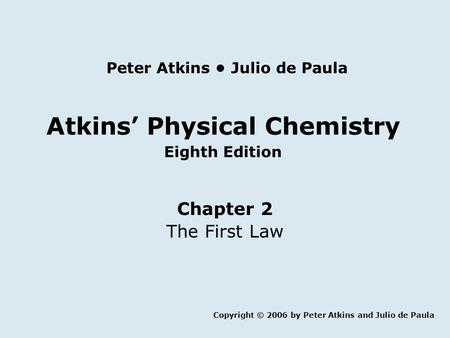 Atkins' Physical Chemistry Eighth Edition Chapter 2 The First Law Copyright © 2006 by Peter Atkins and Julio de Paula Peter Atkins Julio de Paula.
