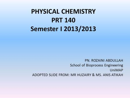 PHYSICAL CHEMISTRY PRT 140 Semester I 2013/2013 PN. ROZAINI ABDULLAH School of Bioprocess Engineering UniMAP ADOPTED SLIDE FROM: MR HUZAIRY & MS. ANIS.