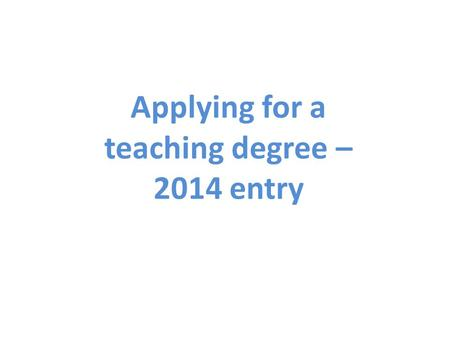 Applying for a teaching degree – 2014 entry. Types of teaching degrees You will study towards either becoming a primary school teacher or secondary school.