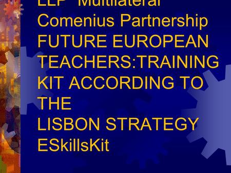 LLP Multilateral Comenius Partnership FUTURE EUROPEAN TEACHERS:TRAINING KIT ACCORDING TO THE LISBON STRATEGY ESkillsKit.