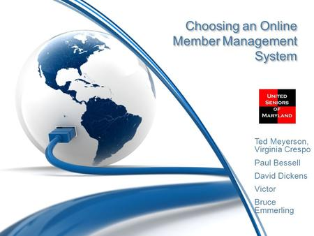 Choosing an Online Member Management System Ted Meyerson, Virginia Crespo Paul Bessell David Dickens Victor Bruce Emmerling.