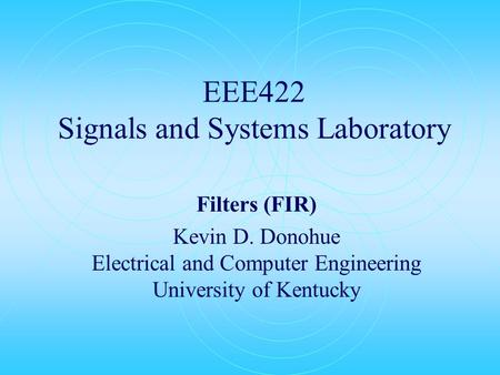 EEE422 Signals and Systems Laboratory Filters (FIR) Kevin D. Donohue Electrical and Computer Engineering University of Kentucky.
