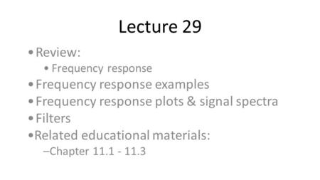 Lecture 29 Review: Frequency response Frequency response examples Frequency response plots & signal spectra Filters Related educational materials: –Chapter.