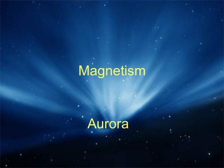 Magnetism Aurora. Where can we find a magnetic field? Around a permanent magnet Around the conductor which carry current e.g. Electromagnets All magnets.