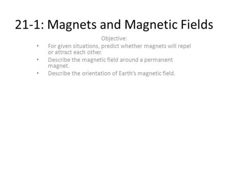 21-1: Magnets and Magnetic Fields Objective: For given situations, predict whether magnets will repel or attract each other. Describe the magnetic field.