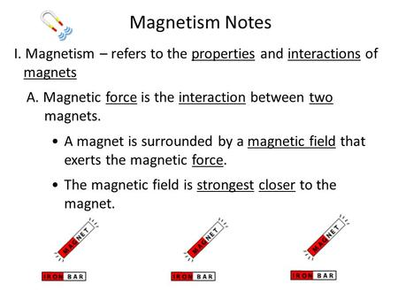 Magnetism Notes I. Magnetism – refers to the properties and interactions of magnets A. Magnetic force is the interaction between two magnets. A magnet.