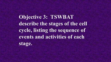 Objective 3: TSWBAT describe the stages of the cell cycle, listing the sequence of events and activities of each stage.