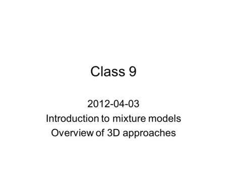 Class 9 2012-04-03 Introduction to mixture models Overview of 3D approaches.