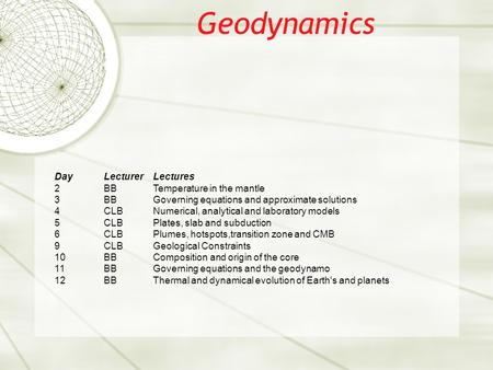 Geodynamics DayLecturerLectures 2BBTemperature in the mantle 3BBGoverning equations and approximate solutions 4CLBNumerical, analytical and laboratory.