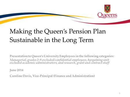 Making the Queen's Pension Plan Sustainable in the Long Term Presentation to Queen's University Employees in the following categories: Managerial, grades.
